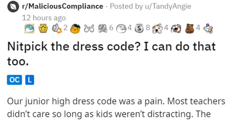 Student exploits school dress code | r/MaliciousCompliance Posted by u/TandyAngie Nitpick dress code can do too. oC L Our junior high dress code pain. Most teachers didn't care so long as kids weren't distracting principal junior high, however, insisted on enforcing every single rule friend mine wore long sleeve shirt under tank top principal insisted she couldn't wear tank top because tank tops were against dress code. But she couldn't take off tank top because