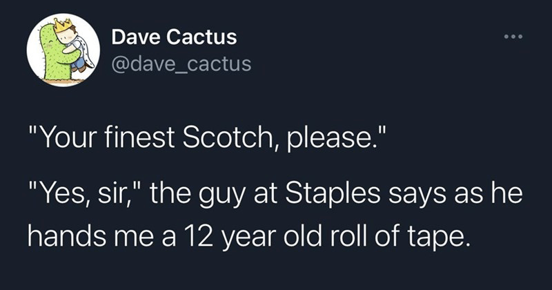 Funny random and clever tweets | Dave Cactus @dave_cactus finest Scotch, please Yes, sir guy at Staples says as he hands 12 year old roll tape.