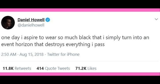 funny tweets about wearing only black regardless of the season | thumbnail Text - Text - Daniel Howell @danielhowell one day i aspire to wear so much black that i simply turn into an event horizon that destroys everything i pass 2:50 AM · Aug 15, 2018 · Twitter for iPhone 11.8K Retweets 414 Quote Tweets 71.2K Likes >