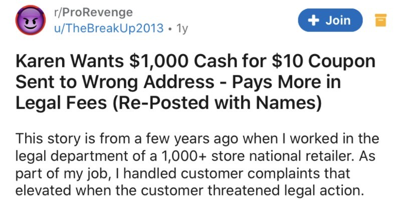 Karen wants $1K in exchange for $10 coupon sent to wrong address | r/ProRevenge Join u/TheBreakUp2013 1y Karen Wants $1,000 Cash 10 Coupon Sent Wrong Address Pays More Legal Fees (Re-Posted with Names) This story is few years ago worked legal department 1,000+ store national retailer. As part my job handled customer complaints elevated customer threatened legal action. Our customer service call center forwarded Karen's call after she threatened legal action. Karen left message claiming she not
