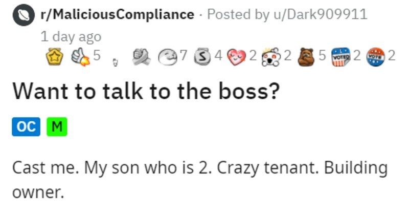 Crazy demanding tenant talks to toddler | r/MaliciousCompliance Posted by u/Dark909911 1 day ago e7 34 92 12 5 2 2 VOTED Want talk boss? oC M Cast My son who is 2. Crazy tenant. Building owner. Back 2012 2015 worked as building supervisor with 7 buildings took care also had side job as contractor paint any apartment needed only did this part time because other duties my buildings.