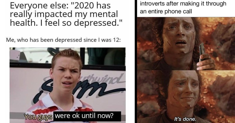 Relatable Memes, Funny Memes, Depression Memes, Mental Health, Introverts, Dank Memes, Funny, 2020 | Everyone else 2020 has really impacted my mental health feel so depressed who has been depressed since 12: uind guys were ok until now? | introverts after making through an entire phone call 's done. Lord of the Rings