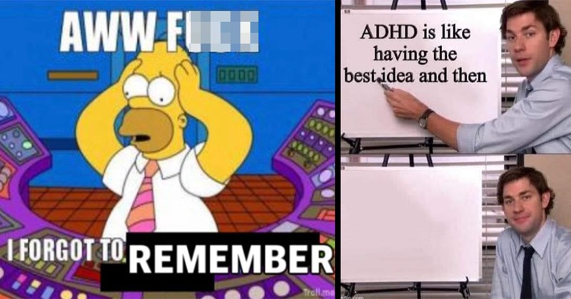 funny memes, relatable memes, adhd memes, anxiety memes, mental health, dank memes | adhdmemes fataliitea Follow fataliitea Follow adhd b like AWW FUCK FORGOT TO REMEMBER Homer Simpson | ADHD is like having bestidea and then imatin.com The Office Jim Halpert presentation