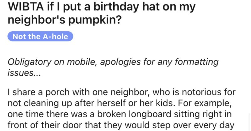 Woman puts a birthday hat on her neighbor's year old pumpkin   WIBTA if put birthday hat on my neighbor's pumpkin? Not hole Obligatory on mobile, apologies any formatting issues share porch with one neighbor, who is notorious not cleaning up after herself or her kids example, one time there broken longboard sitting right front their door they would step over every day get into their unit 7 months, they just ignored until one day asked oldest kid (15M please clean up. He's good kid and instantly