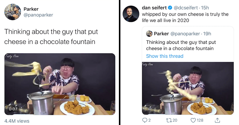 Funny fail from TAsty HOon mukbang, cheese in chocolate fountain, twitter reactions, relatable, self-deprecating memes | Parker @panoparker Thinking about the guy that put cheese in a chocolate fountain | dan seifert @dcseifert • 15h whipped by our own cheese is truly the life we all live in 2020 parker @panoparker Thinking about the guy that put cheese in a chocolate fountain