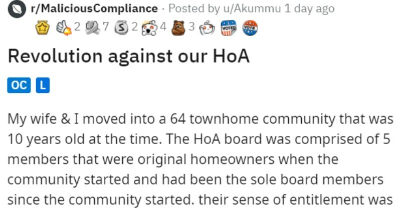 Homeowner leads revolution against Homeowner's Association | r/MaliciousCompliance Posted by u/Akummu 1 day ago 4 3 ;2 7 32 Revolution against our HoA oC L My wife moved into 64 townhome community 10 years old at time HoA board comprised 5 members were original homeowners community started and had been sole board members since community started. their sense entitlement bat-shit crazy. They thrived on their quarterly walkthrough neighborhood as they would write-up every single home some kind