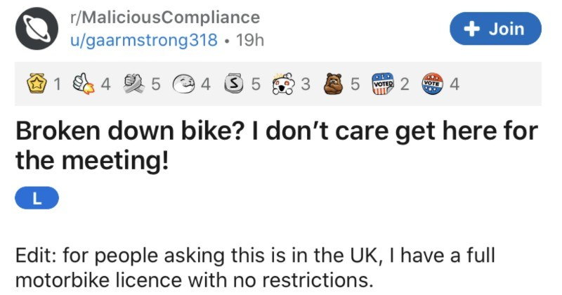 Company demands that their employee get to work on a broken bike. | r/MaliciousCompliance Join u/gaarmstrong318 19h 1 4 5 e 4 3 5 VOTE 4 VOTED 2 Broken down bike don't care get here meeting! L Edit people asking this is UK have full motorbike licence with no restrictions. Again thank likes and awards! Also if aren't going say something nice just move on okay? Let's all be decent humans :end edit So this is about just quick bit background exclusively ride motorbikes have not got car licence. LO
