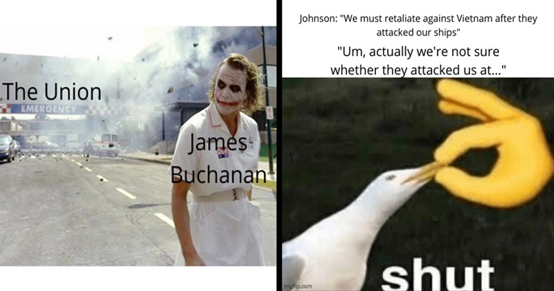Funny Memes, History Memes, 2020 Election, Donald Trump, Joe Biden, Educational Memes | The Joker in a nurse dress walking away from explosion Union EMERGENCY James Buchanan | Johnson must retaliate against Vietnam after they attacked our ships Um, actually not sure whether they attacked us at shut imgflip.com