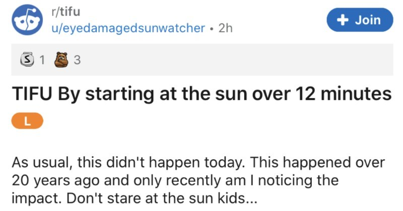 Dude lives to regret staring at the Sun as a kid | r/tifu Join u/eyedamagedsunwatcher 2h 3 TIFU By starting at sun over 12 minutes L As usual, this didn't happen today. This happened over 20 years ago and only recently am noticing impact. Don't stare at sun kids around 11 fascinated by science still am particular loved astronomy and sun is pretty cool object had heard Galileo had gone blind by looking at sun through telescope, so should never look at sun. My intellectually curious mind noticed