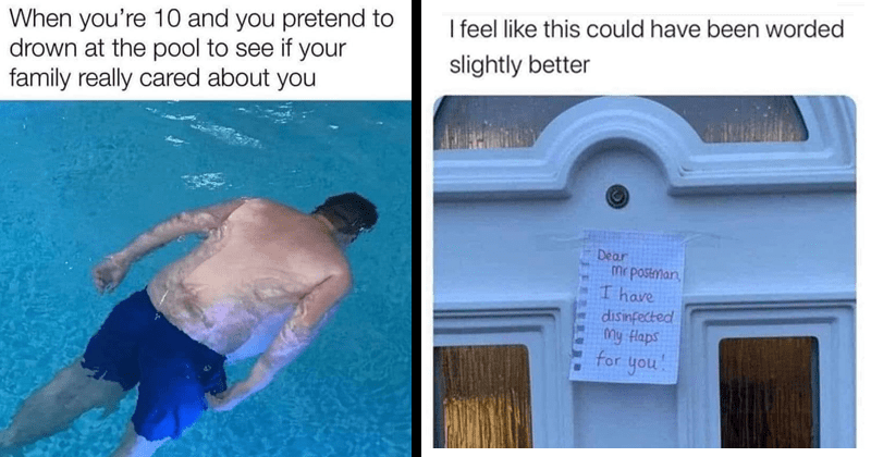 Funny random memes, history memes, science memes, dank memes, stupid memes | 10 and pretend drown at pool see if family really cared about | feel like this could have been worded slightly better Dear mr postman have disinfected my flaps