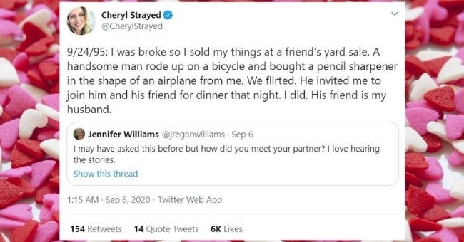 heartwarming stories of how people met their partners | thumbnail Text - Cheryl Strayed @CherylStrayed 9/24/95: I was broke so I sold my things at a friend's yard sale. A handsome man rode up on a bicycle and bought a pencil sharpener in the shape of an airplane from me. We flirted. He invited me to join him and his friend for dinner that night. I did. His friend is my husband. Jennifer Williams @jreganwilliams Sep 6 I may have asked this before but how did you meet your partner? I