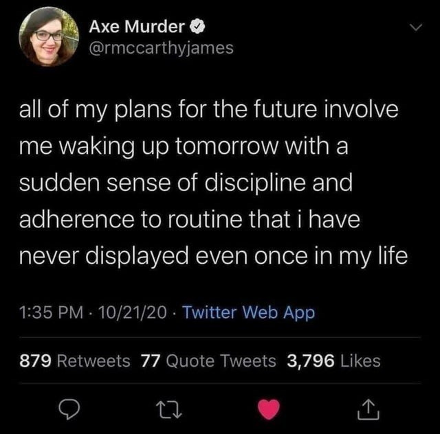 top weekly white people twitter memes | Person - Axe Murder O @rmccarthyjames all my plans future involve waking up tomorrow with sudden sense discipline and adherence routine have never displayed even once my life 1:35 PM 10/21/20 Twitter Web App 879 Retweets 77 Quote Tweets 3,796 Likes