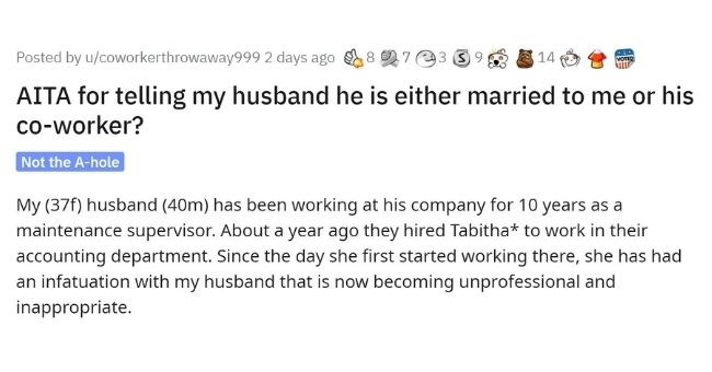 Woman gives husband ultimatum after not setting appropriate boundaries with woman at work   thumbnail Text - Posted by u/coworkerthrowaway999 2 days ago 8 7 98 E 14 AITA for telling my husband he is either married to me or his co-worker? Not the A-hole My (37f) husband (40m) has been working at his company for 10 years as a maintenance supervisor. About a year ago they hired Tabitha* to work in their accounting department. Since the day she first started working there, she has had an infatuation