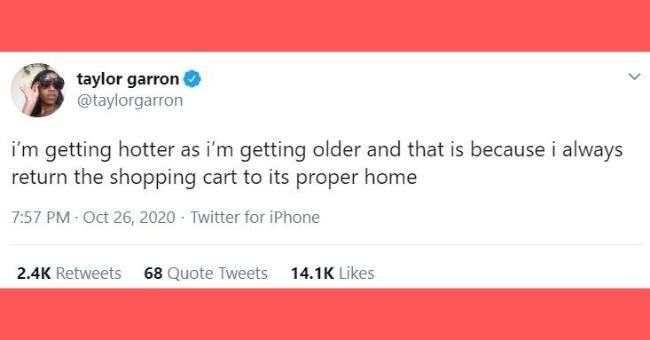 funniest women tweets we came across this week - Text - taylor garron @taylorgarron i'm getting hotter as i'm getting older and that is because i always return the shopping cart to its proper home 7:57 PM Oct 26, 2020 · Twitter for iPhone 2.4K Retweets 68 Quote Tweets 14.1K Likes