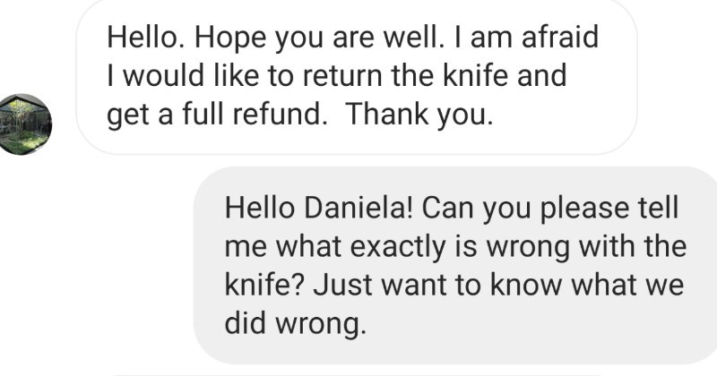 Choosing beggar claims that knife has wrong energy, and tries to return it | Hello. Hope are well am afraid would like return knife and get full refund. Thank Hello Daniela! Can please tell exactly is wrong with knife? Just want know did wrong.