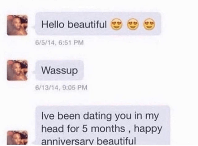 sad cringe posts cringeworthy embarrassing secondhand embarrassment dating fails oof yikes painful to watch | Hello beautiful 6/5/14, 6:51 PM Wassup 6/13/14, 9:05 PM Ive been dating my head 5 months, happy anniversary beautiful