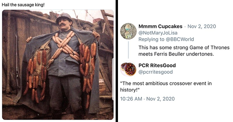 "funny tweets, twitter, social media, weird news, current events, 2020, memes | hail the sausage king man opening coat to reveal many sausages | Mmmm Cupcakes @NotMaryJoLisa Replying to @BBCWorld This has some strong Game of Thrones meets Ferris Beuller undertones. PCR RitesGood @pcrritesgood ""The most ambitious crossover event in history!"