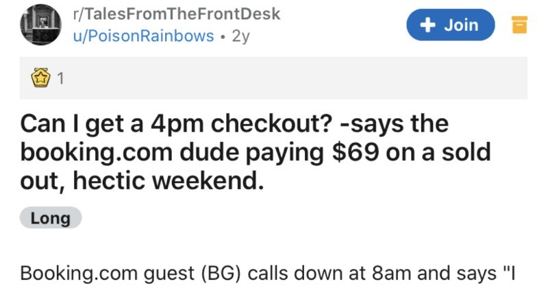 "A hotel guest refuses to be reasonable with the checkout time, and eventually gets kicked out | r/TalesFromTheFrontDesk u/PoisonRainbows 2y Join 1 Can get 4pm checkout says booking.com dude paying $69 on sold out, hectic weekend. Long Booking.com guest (BG) calls down at 8am and says requested late checkout and wanted make sure went through"" Weird, because 1) there's nothing noted on reservation, 2 were sold out and not offering late checkouts, and 3) they were paying $69 their room sorry but"