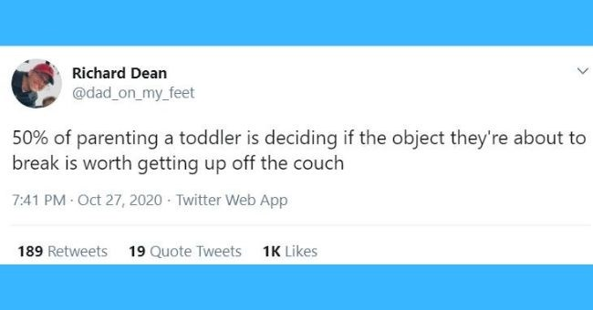 funniest dad tweets of the week | thumbnail Text - Richard Dean @dad_on_my_feet 50% of parenting a toddler is deciding if the object they're about to break is worth getting up off the couch 7:41 PM Oct 27, 2020 · Twitter Web App 163 Retweets 15 Quote Tweets 969 Likes >