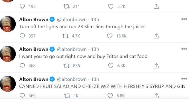 Alton Brown Nonsense Twitter Food Rant | Alton Brown 000 @altonbrown Turn off lights and run 23 Slim Jims through juicer | want go out right now and buy Fritos and cat food. | CANNED FRUIT SALAD AND CHEEZE WIZ WITH HERSHEY'S SYRUP AND GIN