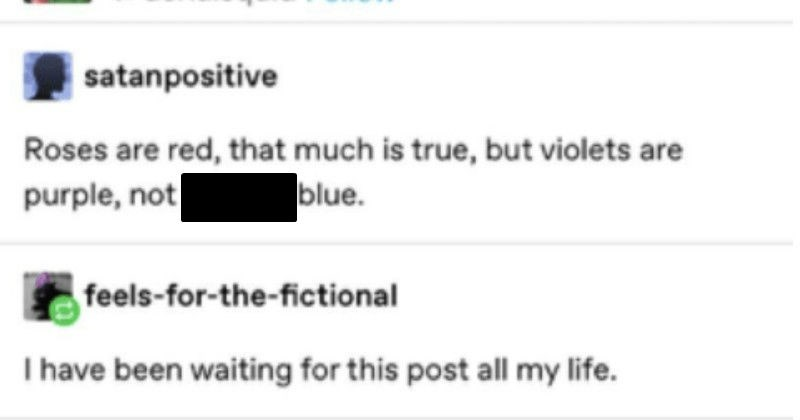 Tumblr thread breaks down the history of the color purple in lyrical flow | gallusrostromegalus S aerialsquid Follow satanpositive Roses are red much is true, but violets are purple, not fucking blue. feels fictional have been waiting this post all my life.