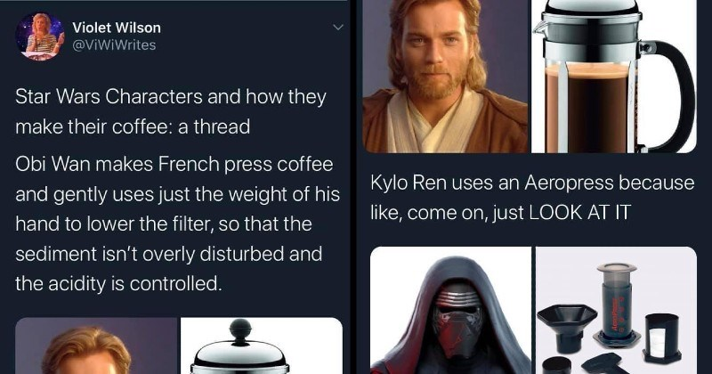 funny twitter thread star wars coffee preferences | Violet Wilson @ViWiWrites Star Wars Characters and they make their coffee thread Obi Wan makes French press coffee and gently uses just weight his hand lower filter, so sediment isn't overly disturbed and acidity is controlled. | Kylo Ren uses an Aeropress because like, come on, just LOOK AT