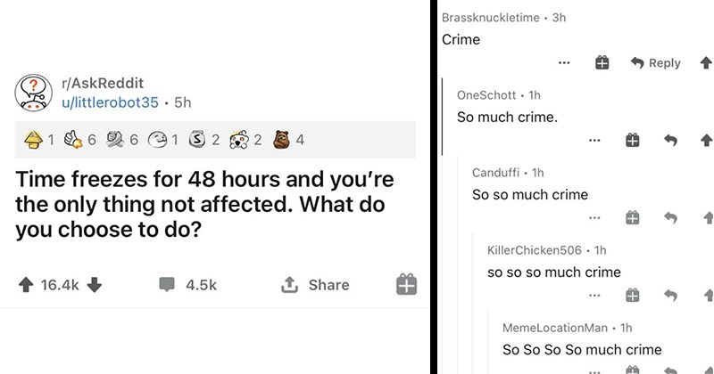reddit, funny comments, funny, social media, askreddit, funny threads | Time freezes 48 hours and only thing not affected do choose do? Brassknuckletime 3h Crime Reply 314 OneSchott 1h So much crime. 153 Canduffi 1h So so much crime 29 KillerChicken506 1h so so so much crime 18 MemeLocationMan 1h So So So So much crime 10 TrippyAT 1h So so so so so much crime