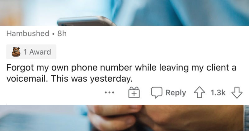 People describe the dumbest things that they've ever done | Hambushed Forgot my own phone number while leaving my client voicemail. This yesterday.