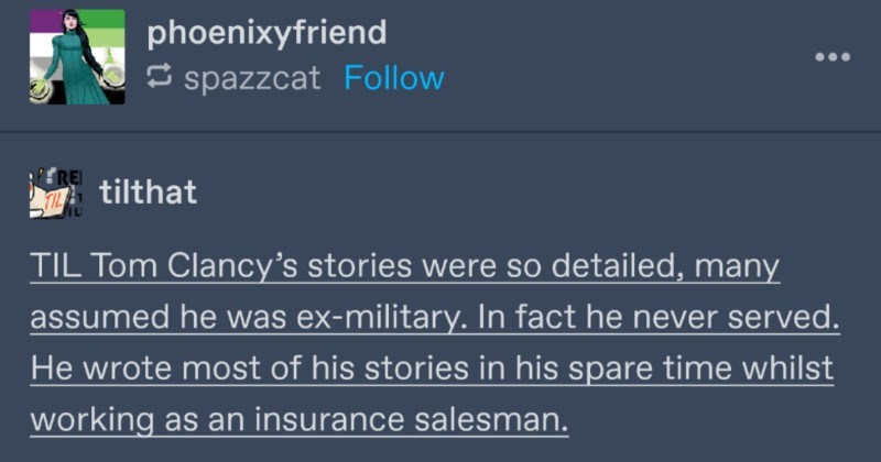 A Tumblr thread about people guessing top secret info with common sense | phoenixyfriend 5 spazzcat Follow tilthat TIL Tom Clancy's stories were so detailed, many assumed he ex-military fact he never served. He wrote most his stories his spare time whilst working as an insurance salesman. via ift.tt alternative-munster Follow He actually interrogated by Feds this.