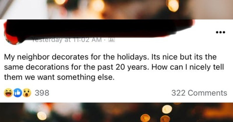 Entitled people and their demands   My neighbor decorates holidays. Its nice but its same decorations past 20 years can nicely tell them want something else.