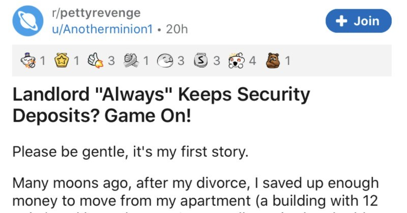 "Landlord unsuccessfully tries to keep the security deposit, and it backfires on them | r/pettyrevenge Join u/Anotherminion1 Landlord ""Always"" Keeps Security Deposits? Game On! Please be gentle s my first story. Many moons ago, after my divorce saved up enough money move my apartment building with 12 units) and buy house really excited and told my favorite neighbor. He told not even bother trying get my security deposit back because landlord never returned security deposits"