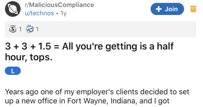 Employee decides to play their aces after being confronted by their company | r/MaliciousCompliance u/technos All getting is half hour, tops. L Years ago one my employer's clients decided set up new office Fort Wayne, Indiana, and got chosen spend three weeks there getting new space set up. Also chosen job guy another division's Chicago office, Dave.