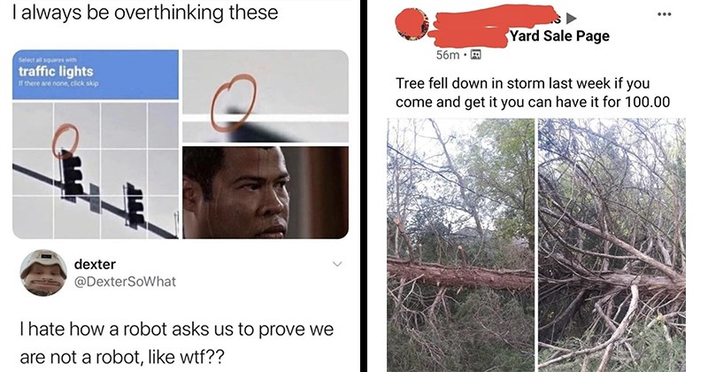 funny memes, random memes, funny tweets, twitter, funny pics, cats   always be overthinking these Select all squares with traffic lights If there are none, click skip dexter @DexterSoWhat Thate robot asks us prove are not robot, like wtf??   Yard Sale Page Tree fell down storm last week if come and get can have 100.00