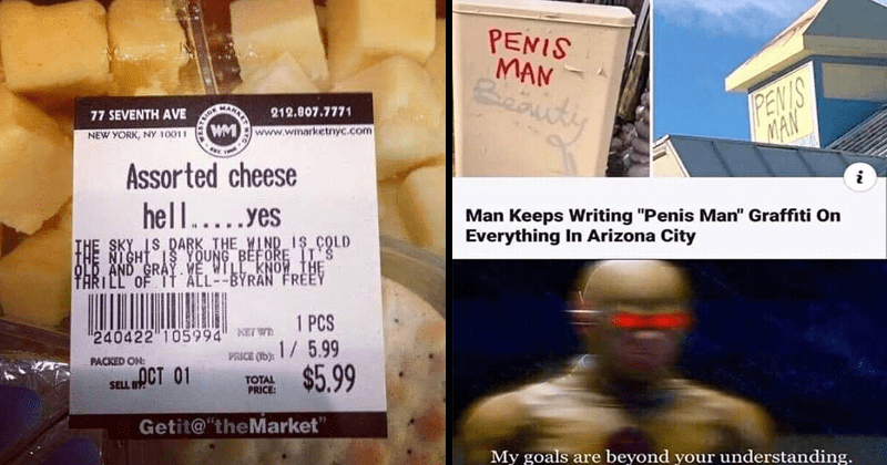 "Funny random memes | Assorted cheese hell yes THE SKY IS DARK WIND IS COLD NIGHT IS YOUNG BEFORE OLD AND GRAY. WE WILL KNOW THRILL ALL BYRAN FREEY | PENIS MAN PENIS MAN Man Keeps Writing ""Penis Man"" Graffiti On Everything Arizona City My goals are beyond understanding."