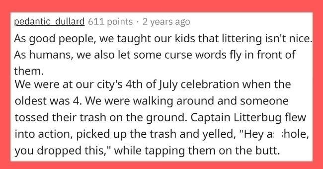 "parents who tried to teach their kids life lessons but it backfired | thumbnail Text - pedantic_dullard 611 points · 2 years ago As good people, we taught our kids that littering isn't nice. As humans, we also let some curse words fly in front of them. We were at our city's 4th of July celebration when the oldest was 4. We were walking around and someone tossed their trash on the ground. Captain Litterbug flew into action, picked up the trash and yelled, ""Hey asshole, you dropped this,"" while t"