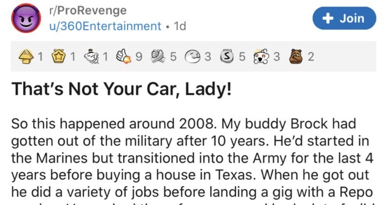 A revenge story about crazy ex girlfriend that steals guy's truck, and paints it pink | r/ProRevenge Join u/360Entertainment Not Car, Lady! So this happened around 2008. My buddy Brock had gotten out military after 10 years. He'd started Marines but transitioned into Army last 4 years before buying house Texas he got out he did variety jobs before landing gig with Repo service. He worked there year and had lot wild stories but this one sticks out most as he helped fellow soldier get