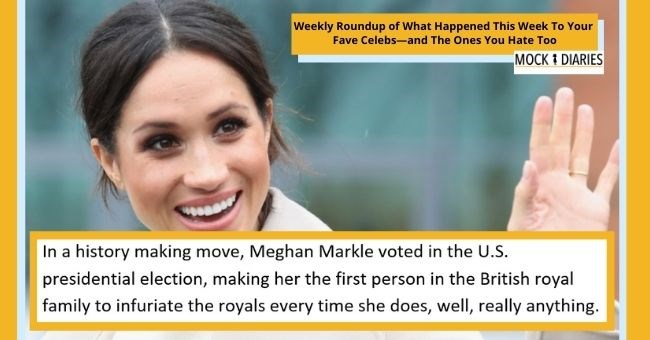 satirical weekly diary of top celebrity news | thumbnail includes picture of Meghan Markle Text - In a history-making move, Meghan Markle voted in the U.S. presidential election, making her the first person in the British royal family to infuriate the royals every time she does, well, really anything.