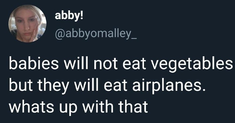 funny and stupid tweets | abby abbyomalley_ babies will not eat vegetables but they will eat airplanes. whats up with 1:26 p.m 29 Oct. 20 Twitter iPhone