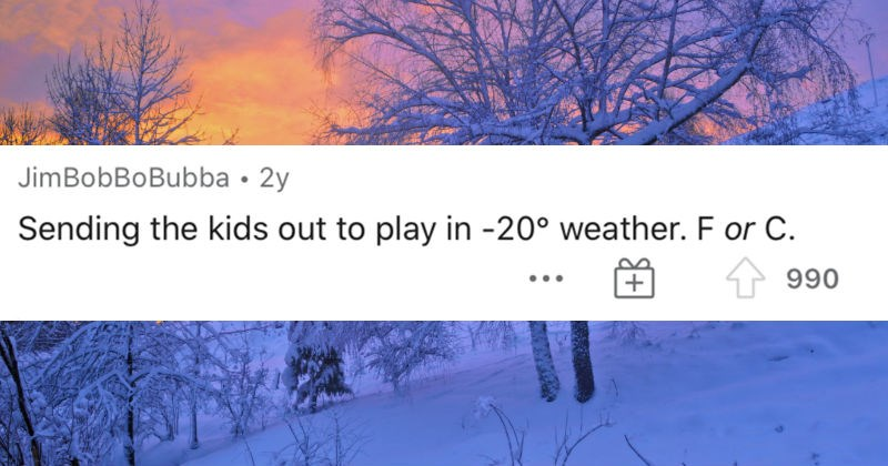 Various traditions that are normal to one country, but weird to the rest of the world | JimBobBoBubba 2y Sending kids out play 20° weather. F or C. 990
