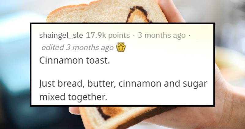 budget foods people ate when poor | shaingel_sle 17.9k points 3 months ago edited 3 months ago Cinnamon toast. Just bread, butter, cinnamon and sugar mixed together. Also love ramen.