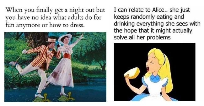 Disney memes that are appropriate for adults | thumbnail includes two memes Text - When you finally get a night out but have no idea what adults do for you fun anymore or how to dress. Marry Poppins | can relate Alice she just keeps randomly eating and drinking everything she sees with hope might actually solve all her problems Alice in Wonderland