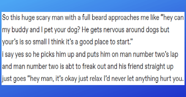 "tumblr thread about large men being scared of and enamored by small animals thumbnail includes a screenshot of the thread 'Text - So this huge scary man with a full beard approaches me like ""hey can my buddy and I pet your dog? He gets nervous around dogs but your's is so small I think it's a good place to start."" i say yes so he picks him up and puts him on man number two's lap and man number two is abt to freak out and his friend straight up just goes ""hey man, it's okay just relax l'd never '"