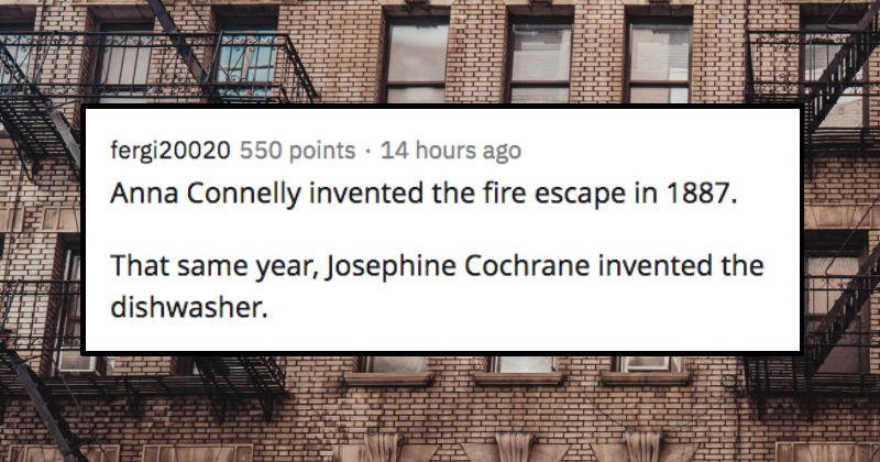 AskReddit thread about impactful women that often get overlooked in history | fergi20020 550 points 14 hours ago Anna Connelly invented fire escape 1887 same year, Josephine Cochrane invented dishwasher.