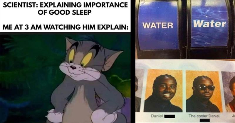funny memes, dank memes, relatable memes, memes, shitposts, random memes, meme dump, cats, funny | SCIENTIST: EXPLAINING IMPORTANCE GOOD SLEEP AT 3 AM WATCHING HIM EXPLAIN: Tom and Jerry | WATER Water Daniel cooler Daniel sunglasses