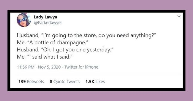 "funniest relationship tweets of the week | Thumbnail Text - Lady Lawya @Parkerlawyer Husband, ""I'm going to the store, do you need anything?"" Me, ""A bottle of champagne."" Husband, ""Oh, I got you one yesterday."" Me, ""I said what I said."" 11:56 PM Nov 5, 2020 · Twitter for iPhone 139 Retweets 8 Quote Tweets 1.5K Likes <."