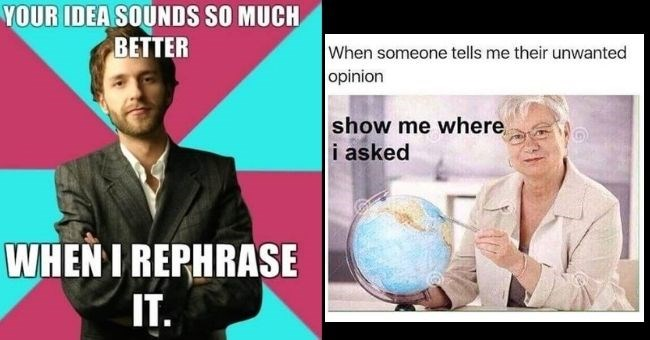 funny mansplaining memes for the women | thumbnail includes two memes Text - YOUR IDEA SOUNDS SO MUCH BETTER WHEN I REPHRASE IT. When someone tells me their unwanted opinion show me where i asked