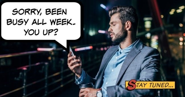 Things guys do before dates that piss women off | thumbnail image of man texting Text - sorry been busy all week. You up? Texting us after you have been out drinking to ask if we want to 'meet up' or 'hang out' is a bush league move. It's desperate. It's sleazy. Don't do it. F *ck off.