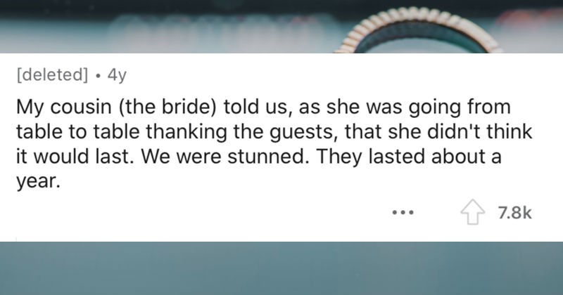 A collection of red flags from weddings that people noticed | My cousin bride told us, as she going table table thanking guests she didn't think would last were stunned. They lasted about year.