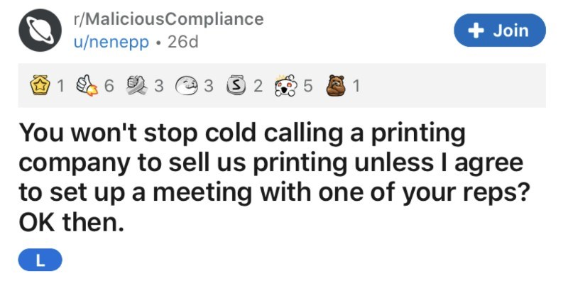 A company won't stop cold calling another company about printing supplies | r/MaliciousCompliance Join u/nenepp won't stop cold calling printing company sell us printing unless agree set up meeting with one reps? OK then. L not sure if this quite counts as malicious compliance but just doing they wanted so guess fits mid 00's worked small printing company, our commercial work on large lithographic machines but still had office printers and number staff who knew lot about them.