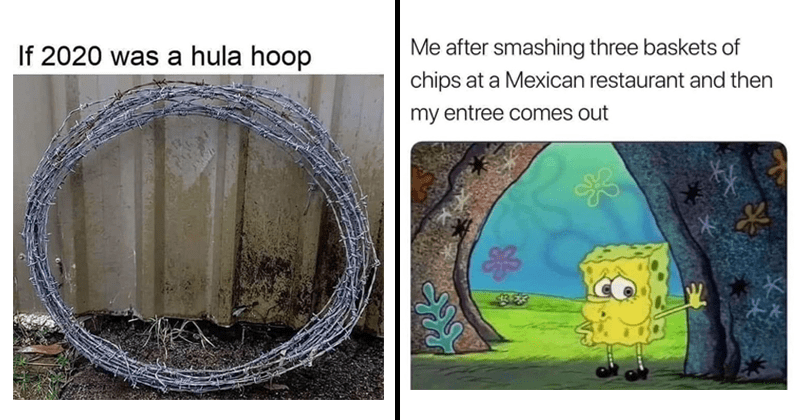 Funny memes, tweets and tumblr posts, 2020 memes, clever tweets, twitter memes | If 2020 hula hoop barbed wire wrapped in a circle | after smashing three baskets chips at Mexican restaurant and then my entree comes out Tired Spongebob
